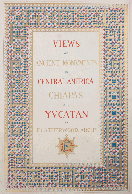 CATHERWOOD, Frederick. - Views of Ancient Monuments in Central America, Chiapas and Yucatan.